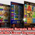 Keuntungan Bermain Di Situs Judi Slot Games Terpercaya